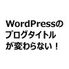 【忘れてない?】WordPressのブログタイトルが変わらないときにチェックするあのプラグイン
