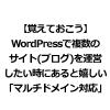 【覚えておこう】WordPressで複数のサイト(ブログ)を運営したい時にあると嬉しい「マルチドメイン対応」