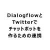 【Dialogflowの使い方】Twitterを連繋させる手順