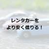 【きっと得する】レンタカー借りるなら、レンナビを使ってみよう。