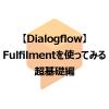 【Dialogflowの使い方】Fulfilmentを使ってみる(超基礎編)