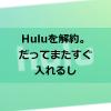 Huluを解約してみた。だってまた簡単に登録できるから。