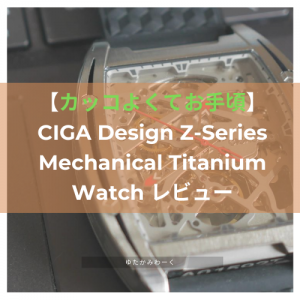 【カッコよくてお手頃】CIGA Design Z-Series Mechanical Titanium Watch レビュー